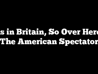 As in Britain, So Over Here | The American Spectator